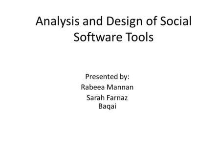Analysis and Design of Social Software Tools Presented by: Rabeea Mannan Sarah Farnaz Baqai.