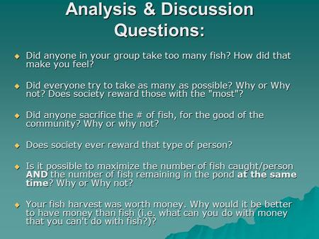 Analysis & Discussion Questions:  Did anyone in your group take too many fish? How did that make you feel?  Did everyone try to take as many as possible?