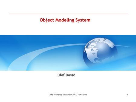 OMS Workshop September 2007, Fort Collins1 Object Modeling <strong>System</strong> Olaf David.