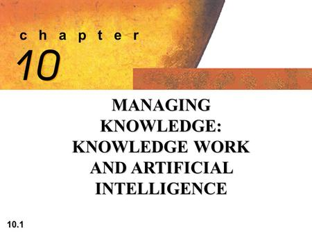 10.1 c h a p t e r 10 MANAGING KNOWLEDGE: KNOWLEDGE WORK AND ARTIFICIAL INTELLIGENCE.