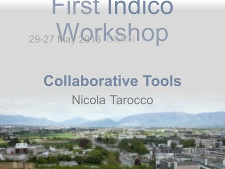 First Indico Workshop Collaborative Tools Nicola Tarocco 29-27 May 2013 CERN.