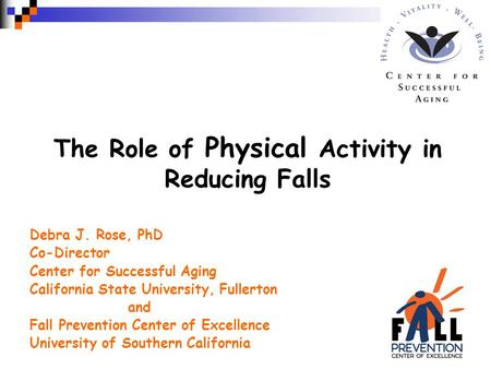 The Role of Physical Activity in Reducing Falls Debra J. Rose, PhD Co-Director Center for Successful Aging California State University, Fullerton and Fall.