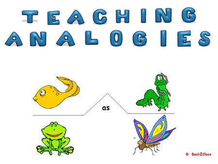 © Back 2 Class as © Back 2 Class What is ananalogy? An analogy is an expression of relationship.