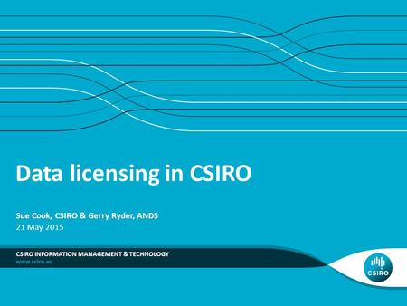 Data licensing in CSIRO CSIRO INFORMATION MANAGEMENT & TECHNOLOGY Sue Cook, CSIRO & Gerry Ryder, ANDS 21 May 2015.