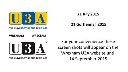 21 July 2015 21 Gorffennaf 2015 For your convenience these screen shots will appear on the Wrexham U3A website until 14 September 2015 WREXHAM WRECSAM.