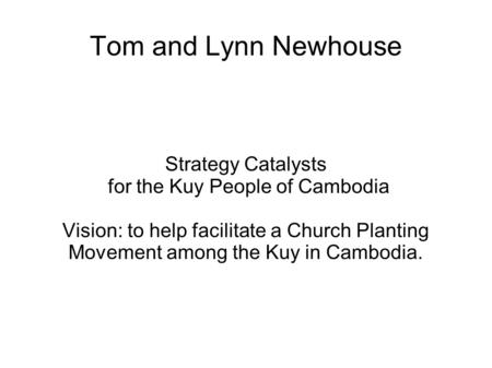 Tom and Lynn Newhouse Strategy Catalysts for the Kuy People of Cambodia Vision: to help facilitate a Church Planting Movement among the Kuy in Cambodia.