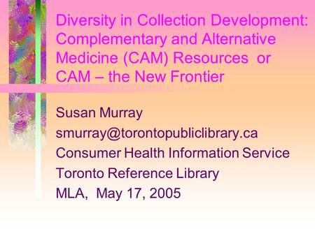 Diversity in Collection Development: Complementary and Alternative Medicine (CAM) Resources or CAM – the New Frontier Susan Murray