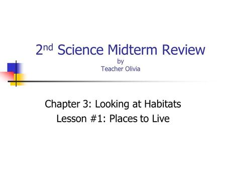 2 nd Science Midterm Review by Teacher Olivia Chapter 3: Looking at Habitats Lesson #1: Places to Live.