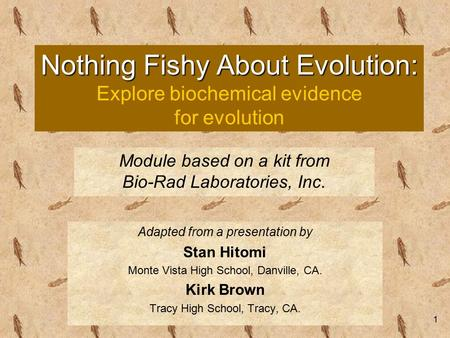 1 Nothing Fishy About Evolution: Nothing Fishy About Evolution: Explore biochemical evidence for evolution Adapted from a presentation by Stan Hitomi Monte.