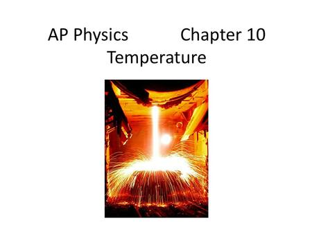 AP Physics Chapter 10 Temperature. Chapter 10: Temperature 10.1Temperature and Heat 10.2 The Celsius and Fahrenheit Temperature Scales 10.3Gas <strong>Laws</strong> and.