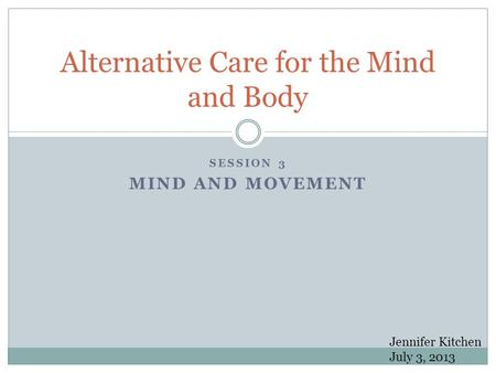 SESSION 3 MIND AND MOVEMENT Alternative Care for the Mind and Body Jennifer Kitchen July 3, 2013.