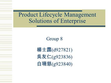 Product Lifecycle Management Solutions of Enterprise Group 8 楊士霆 (d927821) 吳友仁 (g923836) 白珊慈 (g923840)