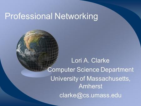 Professional Networking Lori A. Clarke Computer Science Department University of Massachusetts, Amherst