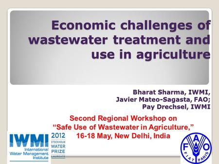 Economic challenges of wastewater treatment and use in agriculture Bharat Sharma, IWMI, Javier Mateo-Sagasta, FAO; Pay Drechsel, IWMI Second Regional Workshop.