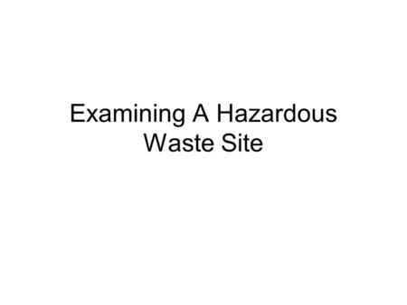 Examining A Hazardous Waste Site. Hazardous Wastes Accidentally spilled Intentionally spilled Illegally dumped From business or industry.