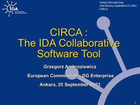 Turkey IDA Info-Day AM Session, September 25, 2003 CIRCA 1 CIRCA : The IDA Collaborative Software Tool Grzegorz Ambroziewicz European Commission - DG Enterprise.