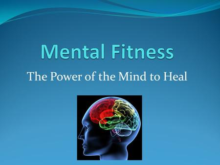 The Power of the Mind to Heal. Introduction  Mental Fitness is achieved in the same way physical fitness is achieved, with determination, goals, and.