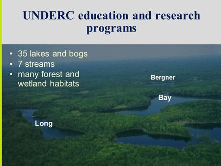 UNDERC education and research programs Bay Long Bergner 35 lakes and bogs 7 streams many forest and wetland habitats.