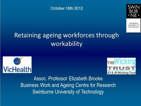 Retaining ageing workforces through workability Assoc. Professor Elizabeth Brooke Business Work and Ageing Centre for Research Swinburne University of.