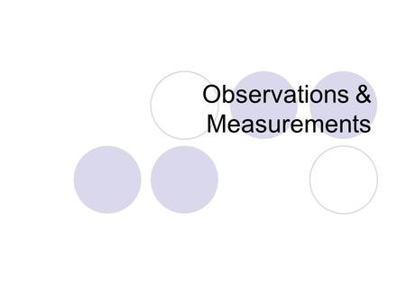 Observations & Measurements. Observations Information gained through our five senses Can be qualitative or quantitative.
