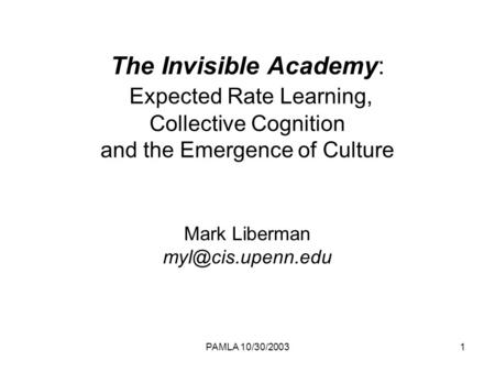 PAMLA 10/30/20031 The Invisible Academy: Expected Rate Learning, Collective Cognition and the Emergence of Culture Mark Liberman