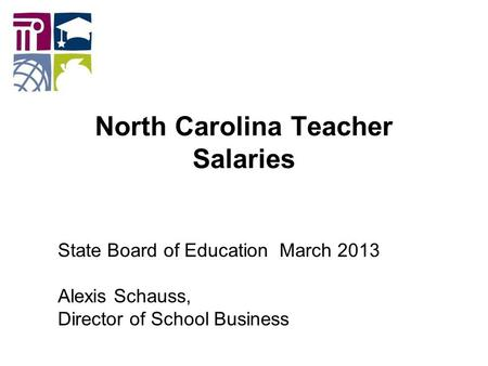 North Carolina Teacher Salaries State Board of Education March 2013 Alexis Schauss, Director of School Business.
