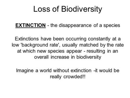 Loss of Biodiversity EXTINCTION - the disappearance of a species Extinctions have been occurring constantly at a low 'background rate', usually matched.