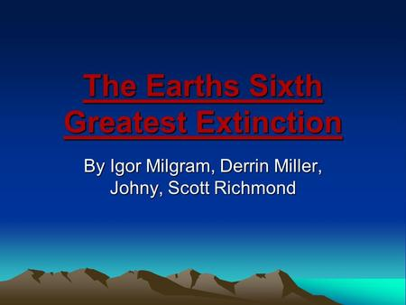 The Earths Sixth Greatest Extinction By Igor Milgram, Derrin Miller, Johny, Scott Richmond.