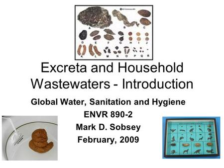 Excreta and Household Wastewaters - Introduction Global Water, Sanitation and Hygiene ENVR 890-2 Mark D. Sobsey February, 2009.