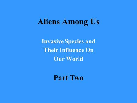 Aliens Among Us Invasive Species and Their Influence On Our World Part Two.