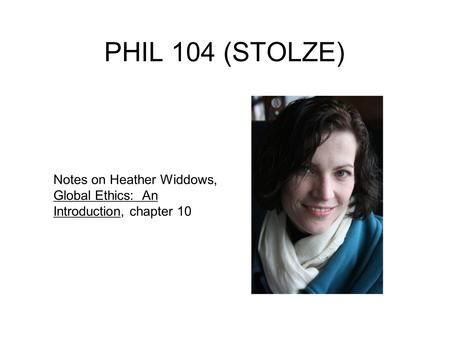 PHIL 104 (STOLZE) Notes on Heather Widdows, Global Ethics: An Introduction, chapter 10.