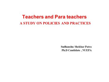 Teachers and Para teachers A STUDY ON POLICIES AND PRACTICES Sudhanshu Shekhar Patra Ph.D Candidate, NUEPA.