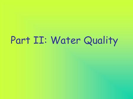 Part II: Water Quality Water quality refers to the condition of the water: Is it clean or is it polluted?