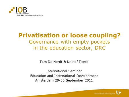 Privatisation or loose coupling? Governance with empty pockets in the education sector, DRC Tom De Herdt & Kristof Titeca International Seminar Education.