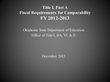 Title I, Part A Fiscal Requirements for Comparability FY 2012-2013 Oklahoma State Department of Education Office of Title I, IIA, VI, & X December 2012.
