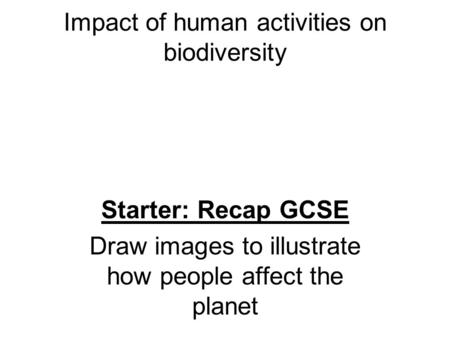 Impact of human activities on biodiversity Starter: Recap GCSE Draw images to illustrate how people affect the planet.