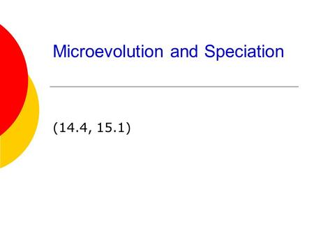 Microevolution and Speciation (14.4, 15.1). Microevolution  Evolution on the smallest scale- a generation to generation change  Comes from a change.