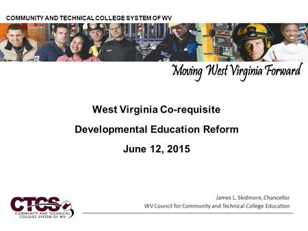 West Virginia Co-requisite Developmental Education Reform June 12, 2015 COMMUNITY AND TECHNICAL COLLEGE SYSTEM OF WV James L. Skidmore, Chancellor WV Council.
