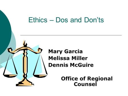 Ethics – Dos and Don'ts Mary Garcia Melissa Miller Dennis McGuire Office of Regional Counsel.
