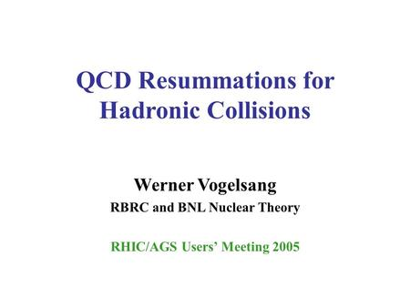 QCD Resummations for Hadronic Collisions Werner Vogelsang RBRC and BNL Nuclear Theory RHIC/AGS Users' Meeting 2005.
