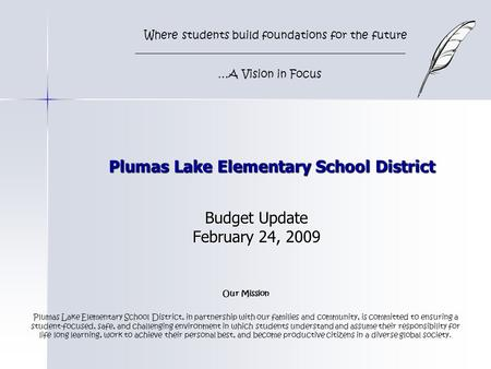 Plumas Lake Elementary School District Budget Update February 24, 2009 Where students build foundations for the future …A Vision in Focus Our Mission Plumas.
