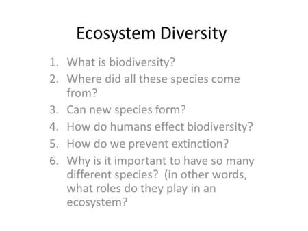 Ecosystem Diversity 1.What is biodiversity? 2.Where did all these species come from? 3.Can new species form? 4.How do humans effect biodiversity? 5.How.