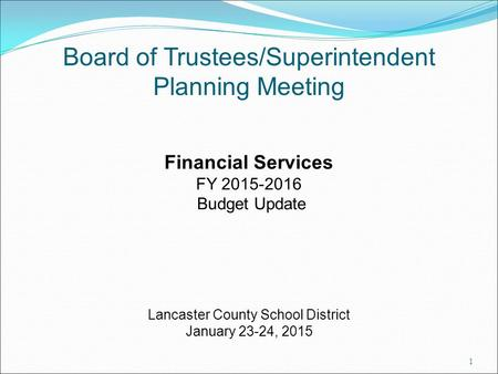 Board of Trustees/Superintendent Planning Meeting Financial Services FY 2015-2016 Budget Update Lancaster County School District January 23-24, 2015 1.