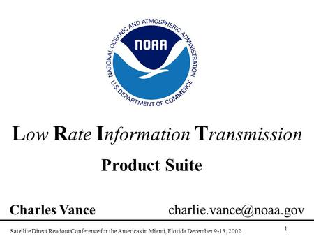 L ow R ate I nformation T ransmission Product Suite Satellite Direct Readout Conference for the Americas in Miami, Florida December 9-13, 2002 1 Charles.