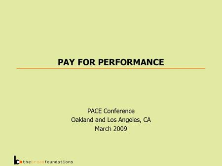 Thebroadfoundations PAY FOR PERFORMANCE PACE Conference Oakland and Los Angeles, CA March 2009.