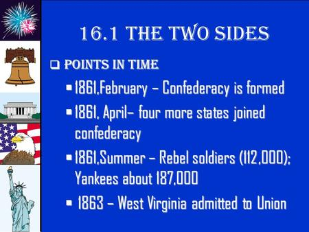 © 2009 abcteach.com 16.1 The Two sides Points in time  1861,February  1861,February – Confederacy is formed  1861,  1861, April– four more states.