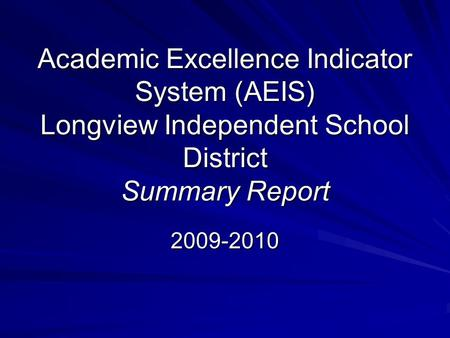 Academic Excellence Indicator System (AEIS) Longview Independent School District Summary Report 2009-2010.