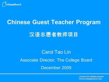 Chinese Guest Teacher Program 汉语志愿者教师项目 Carol Tao Lin Associate Director, The College Board December 2009.