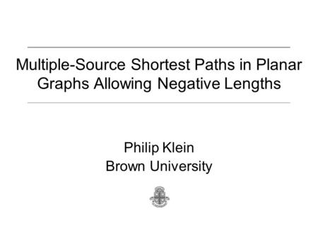 Multiple-Source Shortest Paths in Planar Graphs Allowing Negative Lengths Philip Klein Brown University.