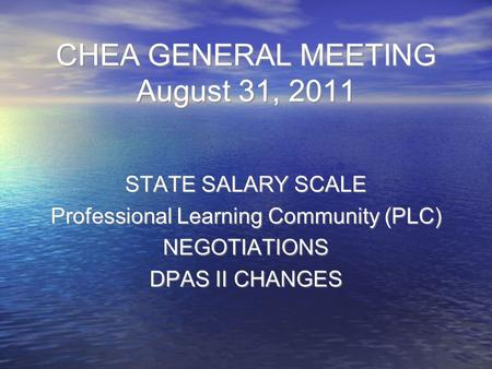 CHEA GENERAL MEETING August 31, 2011 STATE SALARY SCALE Professional Learning Community (PLC) NEGOTIATIONS DPAS II CHANGES STATE SALARY SCALE Professional.